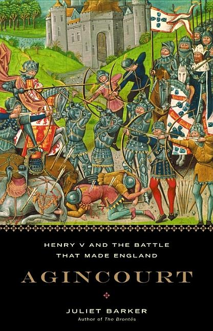 Agincourt: Henry V and the Battle That Made England. Juliet Barker