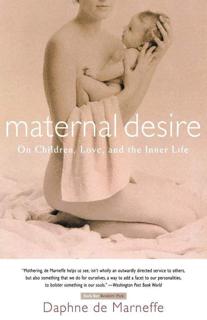 Maternal Desire: On Children, Love, and the Inner Life. Daphne de Marneffe