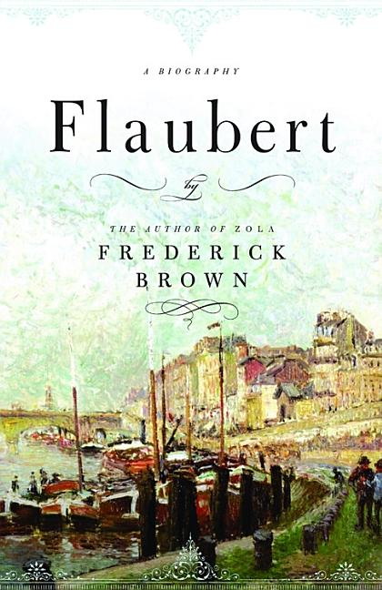 Flaubert: A Biography. Frederick Brown