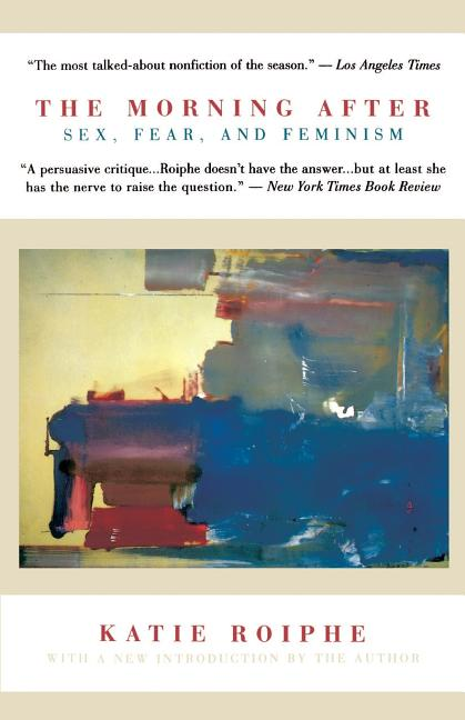 The Morning After: Sex, Fear, and Feminism. Katie Roiphe.