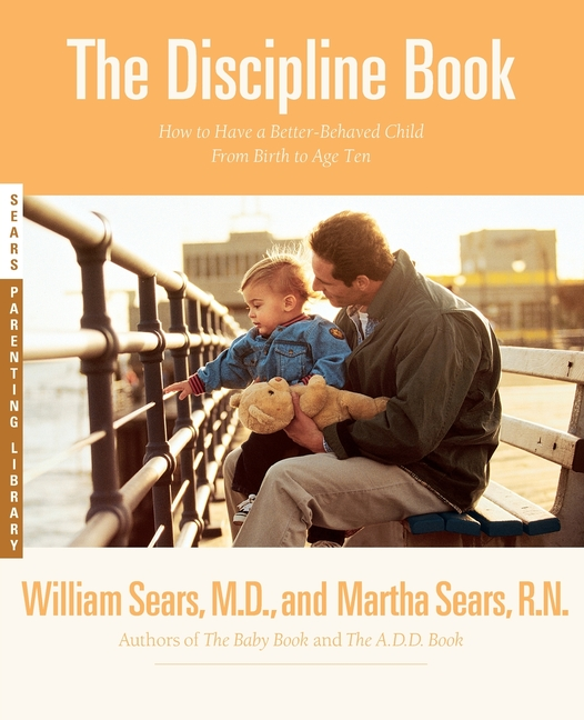 The Discipline Book: How to Have a Better-Behaved Child From Birth to Age Ten. Martha Sears,...