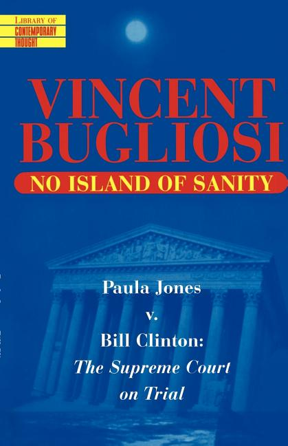 No Island of Sanity: Paula Jones v. Bill Clinton: The Supreme Court on Trial (Library of Contemporary Thought). Vincent Bugliosi.