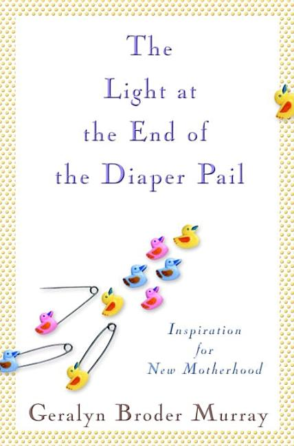 The Light at the End of the Diaper Pail: Inspiration for New Motherhood. Geralyn Broder Murray.