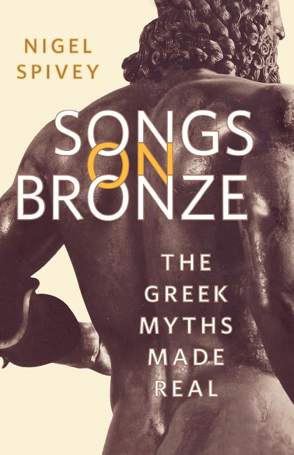 Songs on Bronze: The Greek Myths Made Real. Nigel Spivey