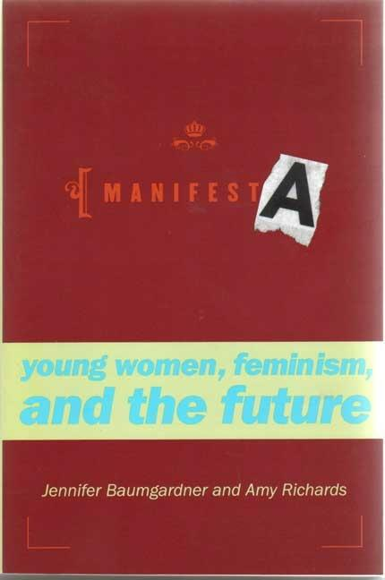 Manifesta: Young Women, Feminism, and the Future. Jennifer Baumgardner, Amy Richards