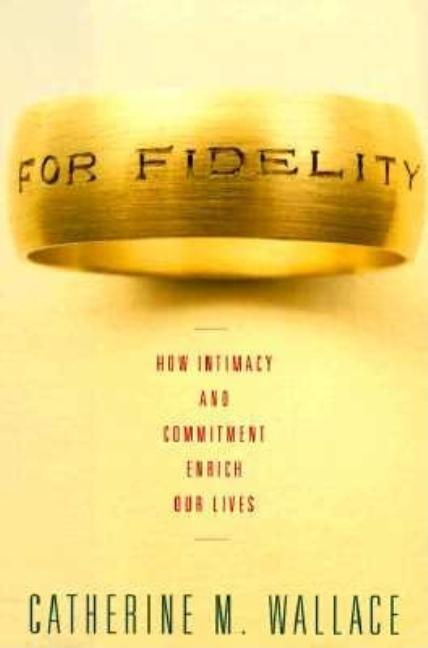 For Fidelity: How Intimacy and Commitment Enrich Our Lives. Catherine M. Wallace