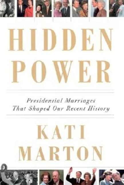 Hidden Power: Presidential Marriages That Shaped Our Recent History. Kati Marton.