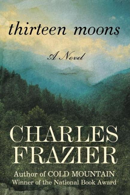Thirteen Moons: A Novel. Charles Frazier