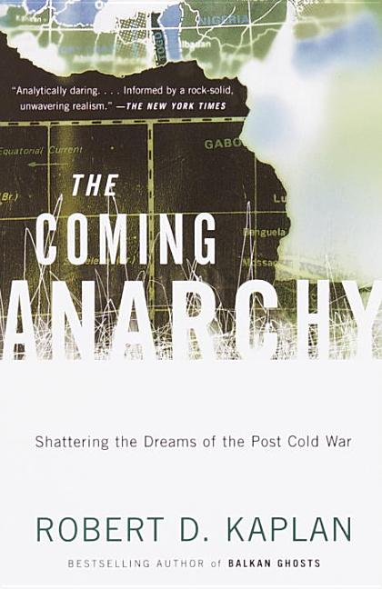 The Coming Anarchy: Shattering the Dreams of the Post Cold War. Robert D. Kaplan