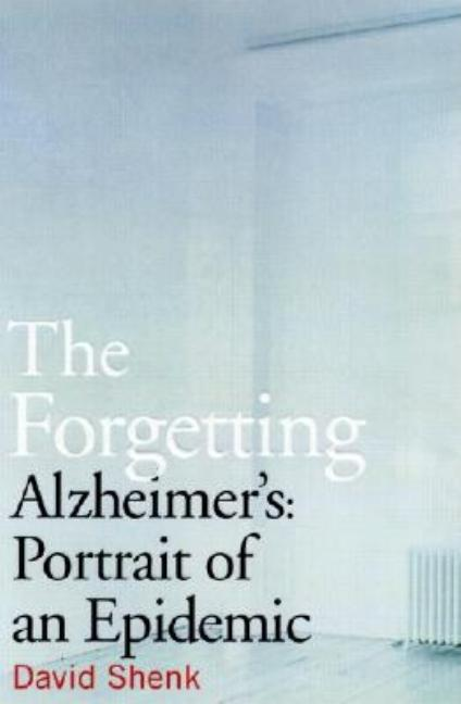 The Forgetting: Alzheimer's: Portrait of an Epidemic. David Shenk