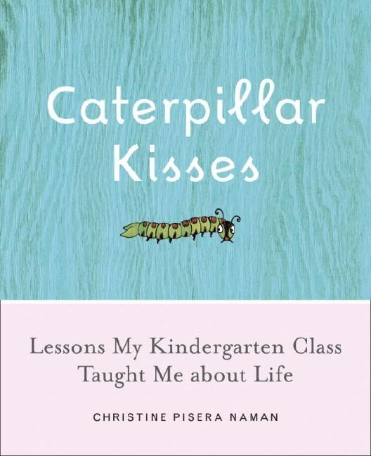 Caterpillar Kisses: Lessons My Kindergarten Class Taught Me About Life. Christine Pisera Naman.