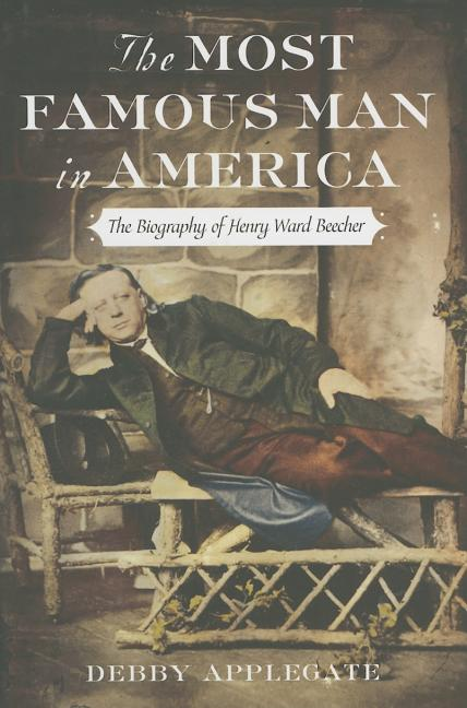 The Most Famous Man in America: The Biography of Henry Ward Beecher. Debby Applegate