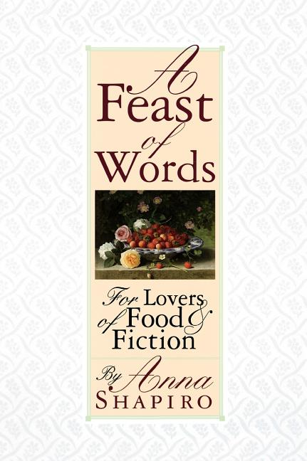 A Feast of Words: for Lovers of Food and Fiction. Anna Shapiro.