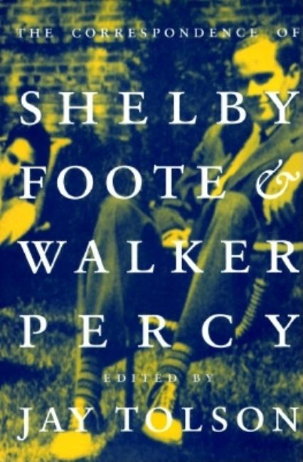 The Correspondence of Shelby Foote & Walker Percy. Shelby Foote, Walker Percy