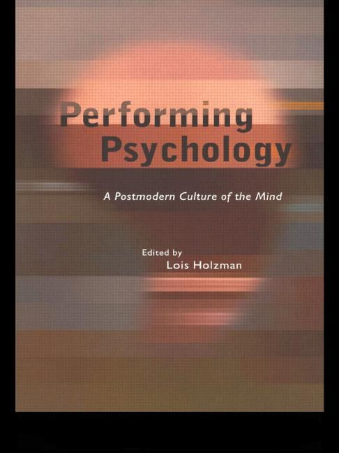 Performing Psychology: A Postmodern Culture of the Mind. Lois Holzman