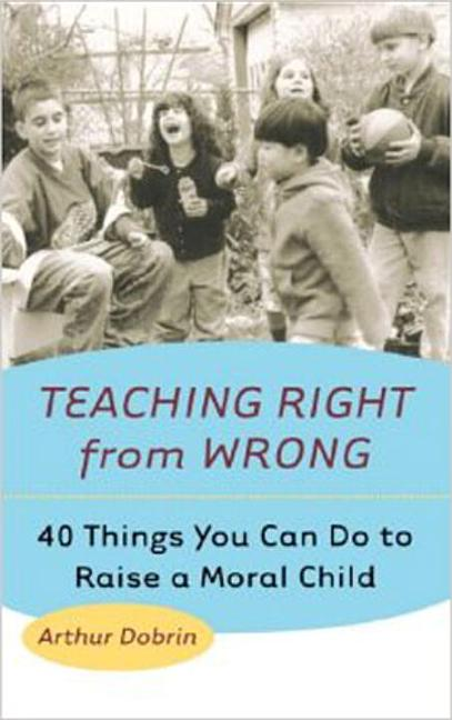 Teaching Right from Wrong: Forty Things you can do to Raise a Moral Child. Arthur Dobrin.