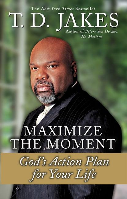 Maximize the Moment: God's Action Plan For Your Life. T. D. Jakes