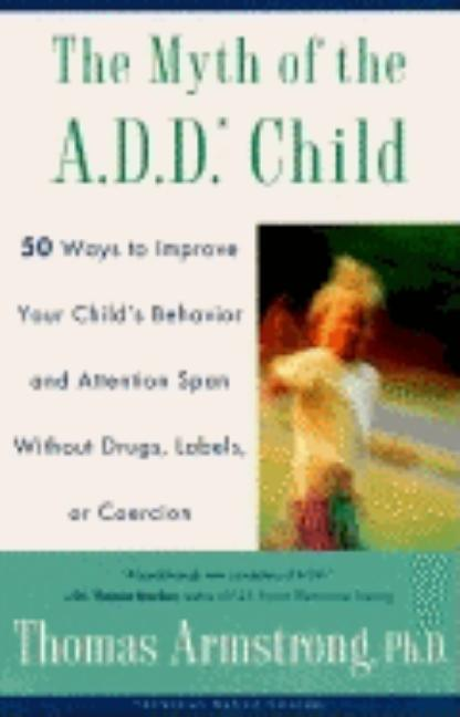 The Myth of the A.D.D. Child: 50 Ways Improve your Child's Behavior attn Span w/o Drugs Labels or Coercion. Thomas Armstrong.