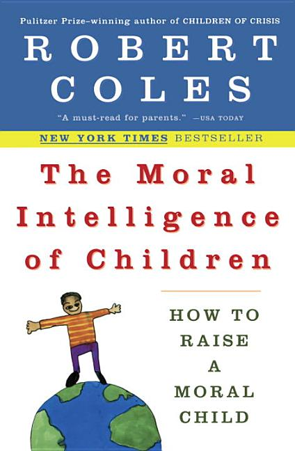 The Moral Intelligence of Children: How to Raise a Moral Child. Robert Coles