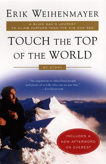 Touch the Top of the World: A Blind Man's Journey to Climb Farther than the Eye Can See: My...