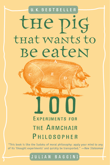The Pig That Wants to Be Eaten: 100 Experiments for the Armchair Philosopher. Julian Baggini