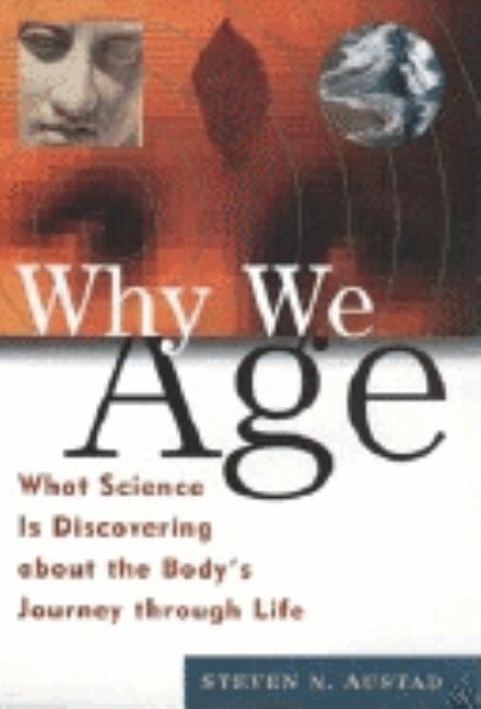 Why We Age: What Science Is Discovering about the Body's Journey Through Life. Steven N. Austad.