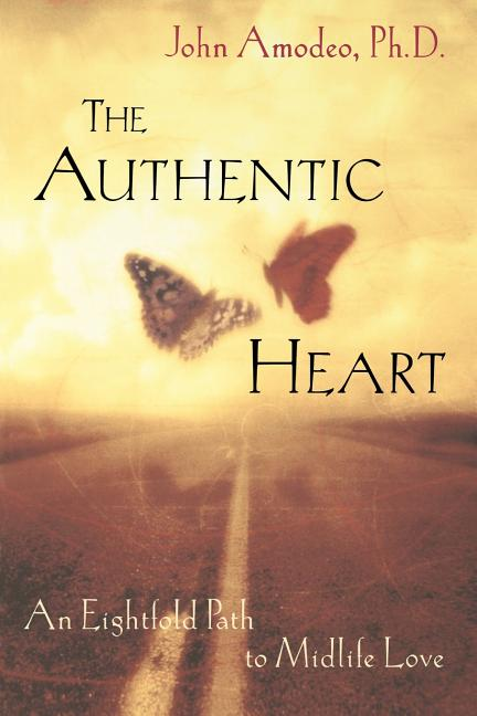The Authentic Heart : An Eightfold Path to Midlife Love. John Amodeo Ph D.