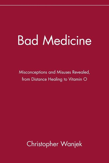 Bad Medicine: Misconceptions and Misuses Revealed, from Distance Healing to Vitamin O....