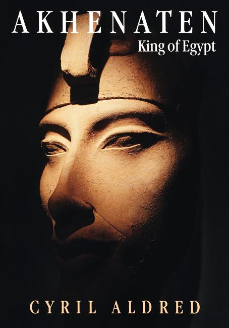 Akhenaten: King of Egypt. Cyril Aldred