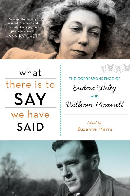 What There Is to Say We Have Said: The Correspondence of Eudora Welty and William Maxwell. Suzanne Marrs.