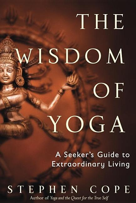 The Wisdom of Yoga: A Seeker's Guide to Extraordinary Living. Stephen Cope.