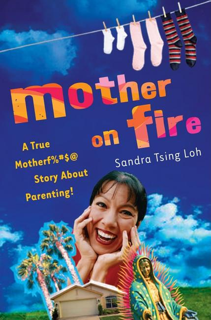 Mother on Fire: A True Motherf%#$@ Story About Parenting! Sandra Tsing Loh.