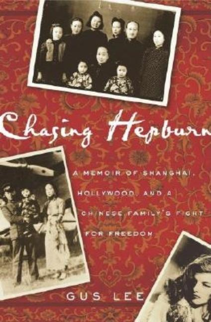 Chasing Hepburn: A Memoir of Shanghai, Hollywood, and a Chinese Family's Fight for Freedom. Gus Lee