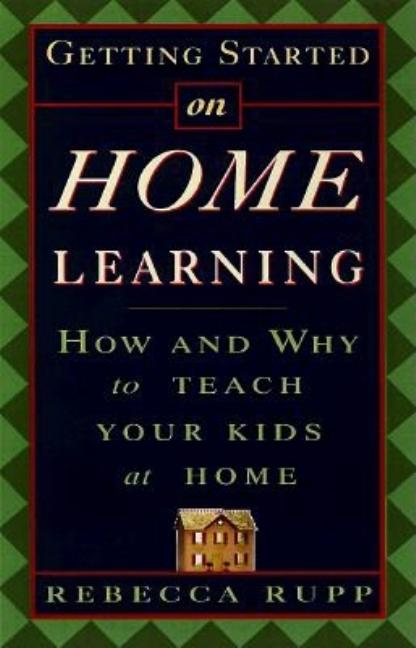 Getting Started on Home Learning: How and Why to Teach Your Kids at Home. Rebecca Rupp.