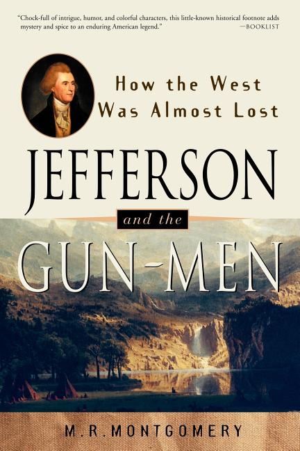 Jefferson and the Gun-Men: How the West Was Almost Lost (It Happened in). M. R. Montgomery.