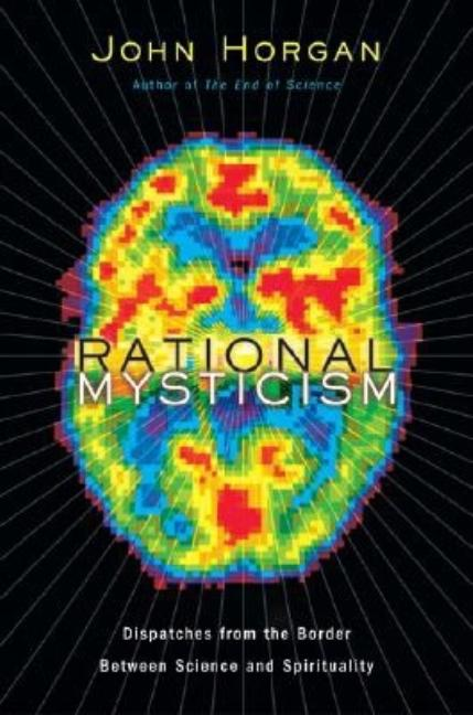Rational Mysticism: Dispatches from the Border Between Science and Spirituality. John Horgan.