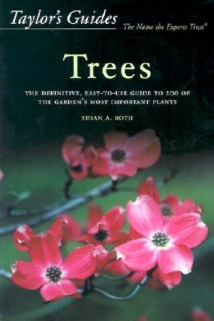 Taylor's Guide to Trees: The Definitive, Easy-To-Use Guide to 200 of the Garden's Most Important...