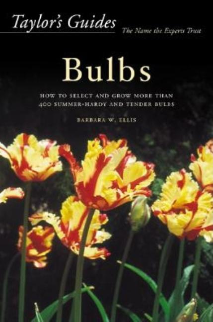 Taylor's Guides to Bulbs: How to Select and Grow More Than 400 Summer-Hardy and Tender Bulbs....