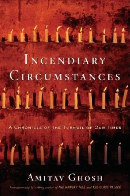 Incendiary Circumstances: A Chronicle of the Turmoil of Our Times. Amitav Ghosh