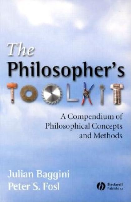 The Philosophers Toolkit: A Compendium of Philosophical Concepts and Methods. Julian Baggini, Peter S. Fosl.