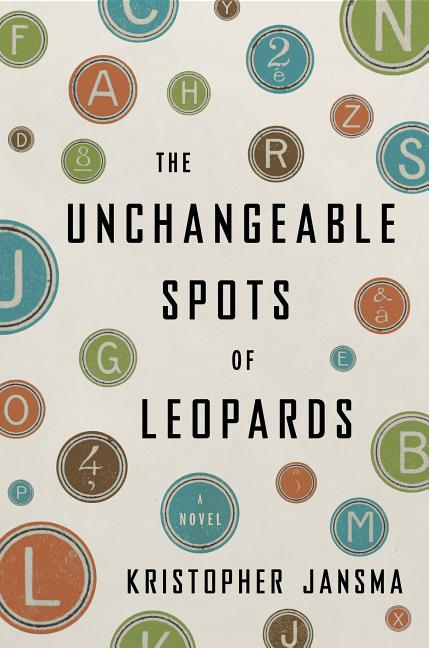 The Unchangeable Spots of Leopards: A Novel (Ala Notable Books for Adults). Kristopher Jansma