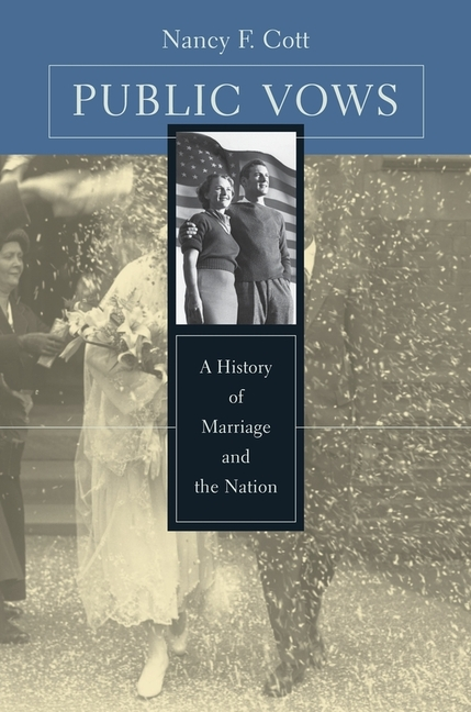 Public Vows: A History of Marriage and the Nation. Nancy F. Cott.