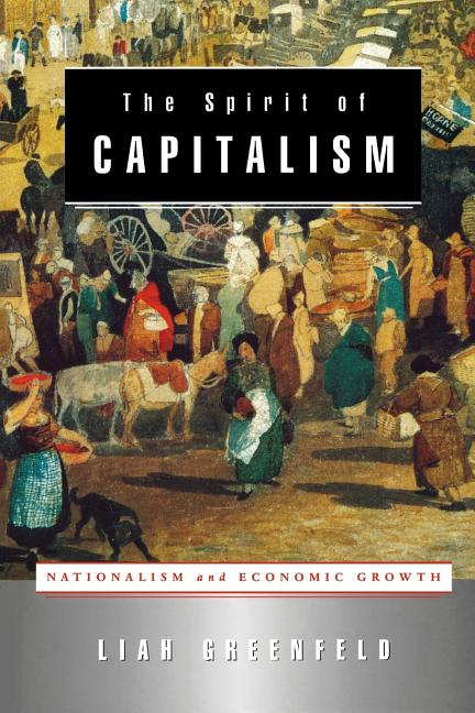 The Spirit of Capitalism: Nationalism and Economic Growth. Liah Greenfeld.