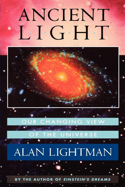 Ancient Light: Our Changing View of the Universe. Alan Lightman
