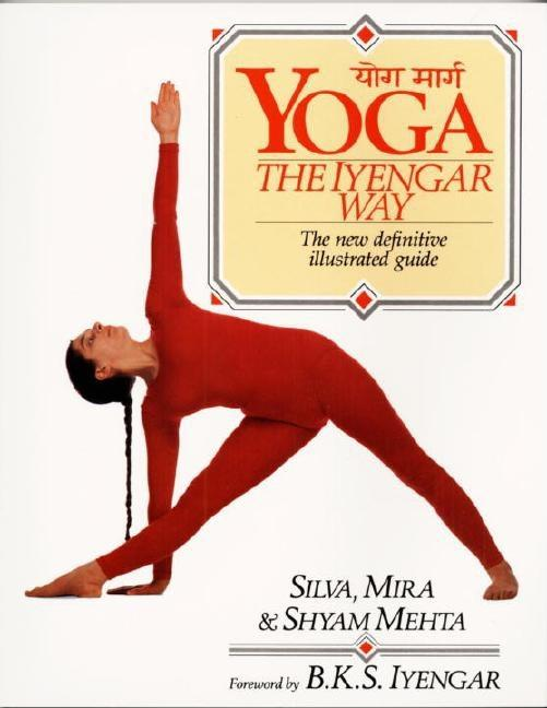 Yoga: The Iyengar Way: The New Definitive Illustrated Guide. Shyam Mehta