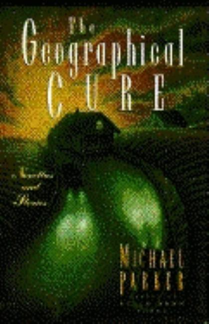 The Geographical Cure, Novellas and Stories. Michael Parker