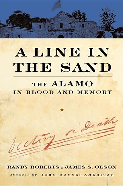 A Line In The Sand: The Alamo in Blood and Memory. Randy Roberts, James S. Olson.