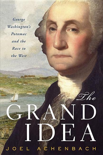 The Grand Idea: George Washington's Potomac and the Race to the West. Joel Achenbach.
