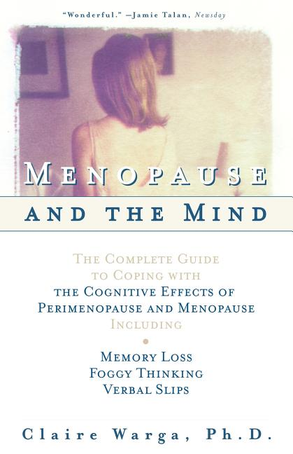Menopause and the Mind : The Complete Guide to Coping with the Cognitive Effects of Perimenopause...