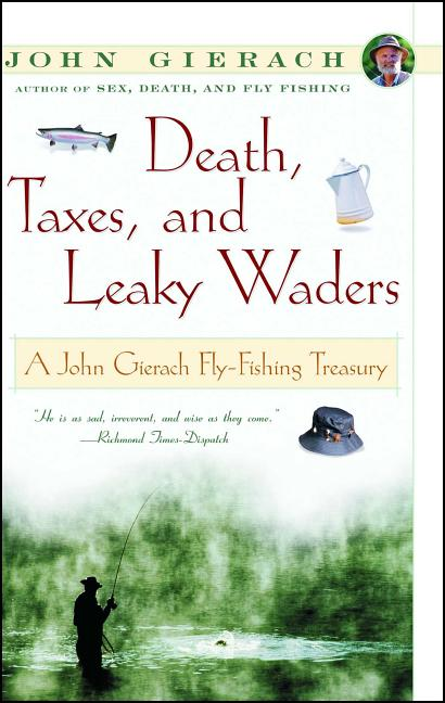 Death, Taxes, and Leaky Waders : A John Gierach Fly-Fishing Treasury. John Gierach.